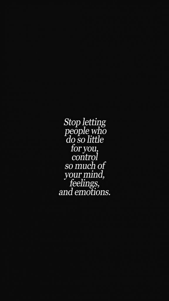Stop letting people who do so little for you control your mind, feelings, and em...